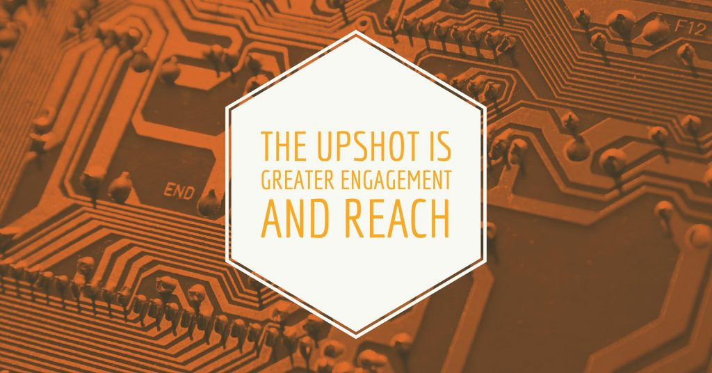 The upshot is greater engagement and reach