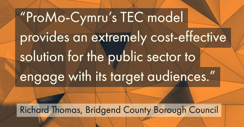 """ProMoCymru's TEC model provides an extremely cost-effective solution for the public sector to engage with its target audiences."" Bridgend Voice & Choice Interview"
