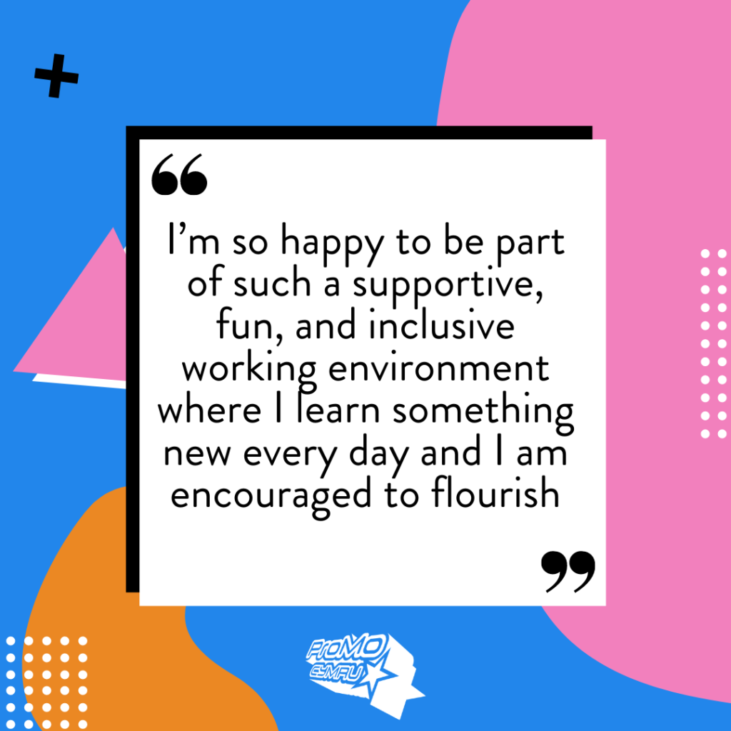Quote from Hallie about her Kickstart role at ProMo-Cymru: I'm so happy to be part of such a supportive, fun, and inclusive working environment where I learn something new every day and I am encouraged to flourish