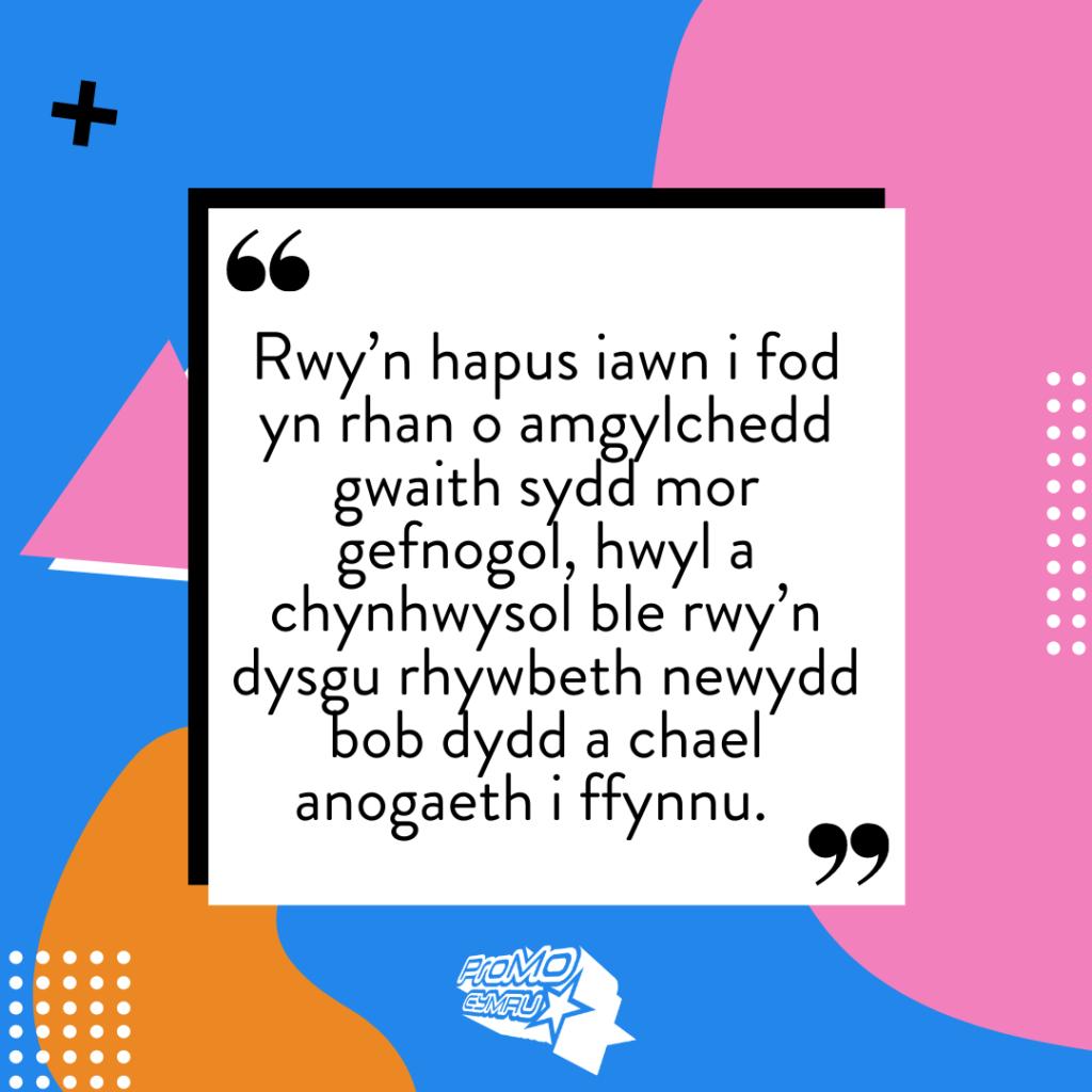 """Dyfyniad gan Hallie Kickstart - Rwy'n hapus iawn i fod yn rhan o amgylchedd gwaith sydd mor gefnogol, hwyl a chynhwysol ble rwy'n dysgu rhywbeth newydd bob dydd a chael anogaeth i ffynnu""""."""